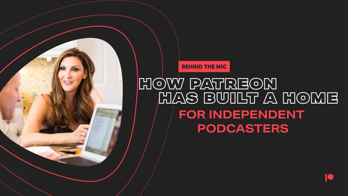 Behind the Mic – How Patreon Has Built a Home for Independent Podcasters
